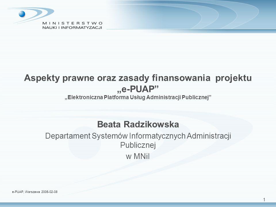1 Aspekty prawne oraz zasady finansowania projektu e-PUAP Elektroniczna Platforma Usług Administracji Publicznej Beata Radzikowska Departament Systemów Informatycznych Administracji Publicznej w MNiI e-PUAP, Warszawa 2005-02-08