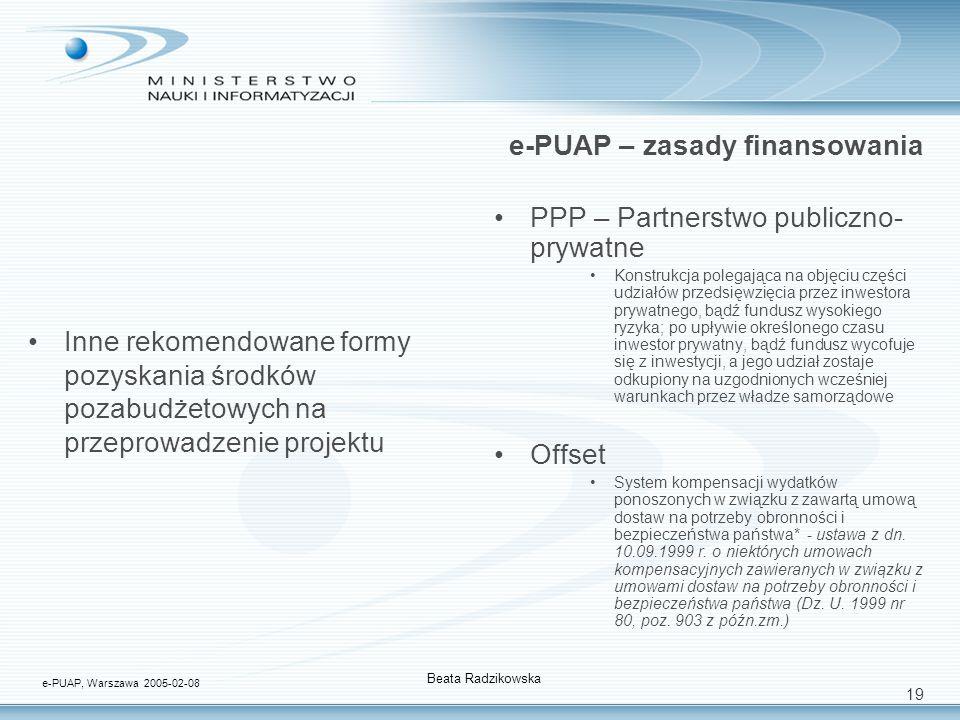 19 e-PUAP – zasady finansowania Inne rekomendowane formy pozyskania środków pozabudżetowych na przeprowadzenie projektu PPP – Partnerstwo publiczno- prywatne Konstrukcja polegająca na objęciu części udziałów przedsięwzięcia przez inwestora prywatnego, bądź fundusz wysokiego ryzyka; po upływie określonego czasu inwestor prywatny, bądź fundusz wycofuje się z inwestycji, a jego udział zostaje odkupiony na uzgodnionych wcześniej warunkach przez władze samorządowe Offset System kompensacji wydatków ponoszonych w związku z zawartą umową dostaw na potrzeby obronności i bezpieczeństwa państwa* - ustawa z dn.