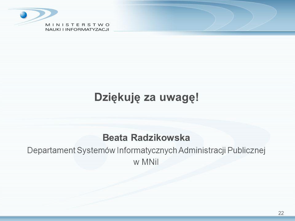 22 Dziękuję za uwagę! Beata Radzikowska Departament Systemów Informatycznych Administracji Publicznej w MNiI