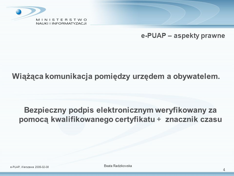 4 e-PUAP – aspekty prawne Wiążąca komunikacja pomiędzy urzędem a obywatelem. Bezpieczny podpis elektronicznym weryfikowany za pomocą kwalifikowanego c