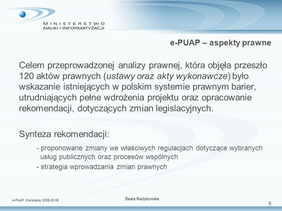 6 e-PUAP – aspekty prawne Celem przeprowadzonej analizy prawnej, która objęła przeszło 120 aktów prawnych (ustawy oraz akty wykonawcze) było wskazanie istniejących w polskim systemie prawnym barier, utrudniających pełne wdrożenia projektu oraz opracowanie rekomendacji, dotyczących zmian legislacyjnych.