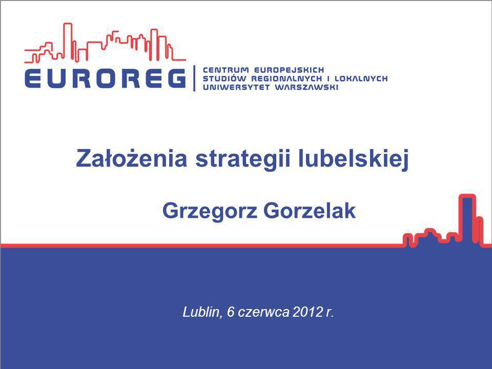 Założenia strategii lubelskiej Lublin, 6 czerwca 2012 r. Grzegorz Gorzelak