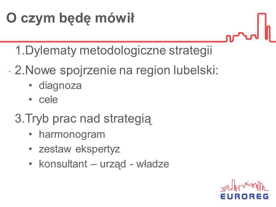O czym będę mówił. 1.Dylematy metodologiczne strategii 2.Nowe spojrzenie na region lubelski: diagnoza cele 3.Tryb prac nad strategią harmonogram zesta