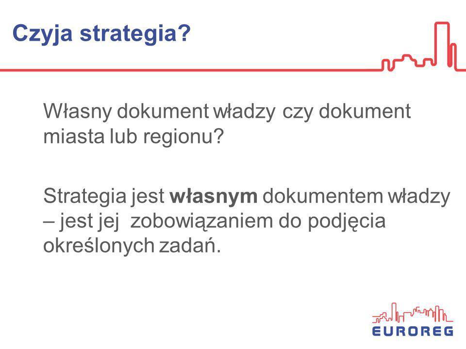 Czyja strategia? Własny dokument władzy czy dokument miasta lub regionu? Strategia jest własnym dokumentem władzy – jest jej zobowiązaniem do podjęcia