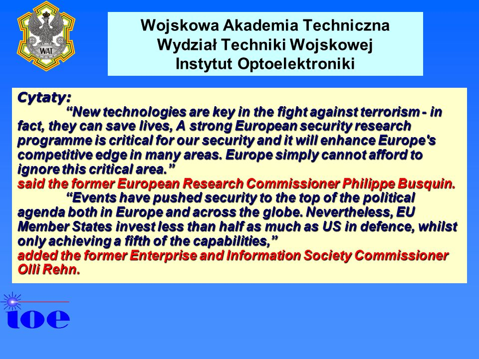 Wojskowa Akademia Techniczna Wydział Techniki Wojskowej Instytut Optoelektroniki Cytaty: New technologies are key in the fight against terrorism - in fact, they can save lives, A strong European security research programme is critical for our security and it will enhance Europe s competitive edge in many areas.