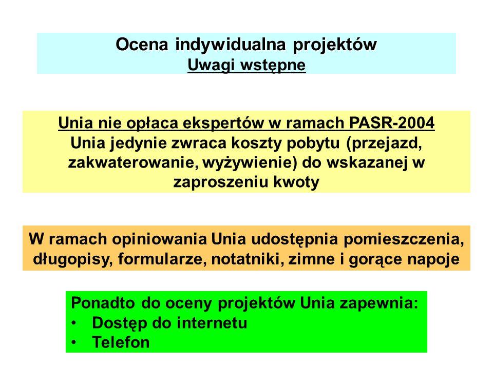 Ocena indywidualna projektów Ocena indywidualna projektów Uwagi wstępne Unia nie opłaca ekspertów w ramach PASR-2004 Unia jedynie zwraca koszty pobytu (przejazd, zakwaterowanie, wyżywienie) do wskazanej w zaproszeniu kwoty W ramach opiniowania Unia udostępnia pomieszczenia, długopisy, formularze, notatniki, zimne i gorące napoje Ponadto do oceny projektów Unia zapewnia: Dostęp do internetu Telefon