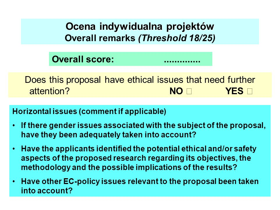 Ocena indywidualna projektów Ocena indywidualna projektów Overall remarks (Threshold 18/25) Does this proposal have ethical issues that need further a