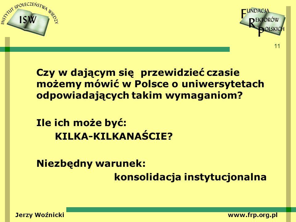 11 Jerzy Woźnicki www.frp.org.pl Czy w dającym się przewidzieć czasie możemy mówić w Polsce o uniwersytetach odpowiadających takim wymaganiom? Ile ich