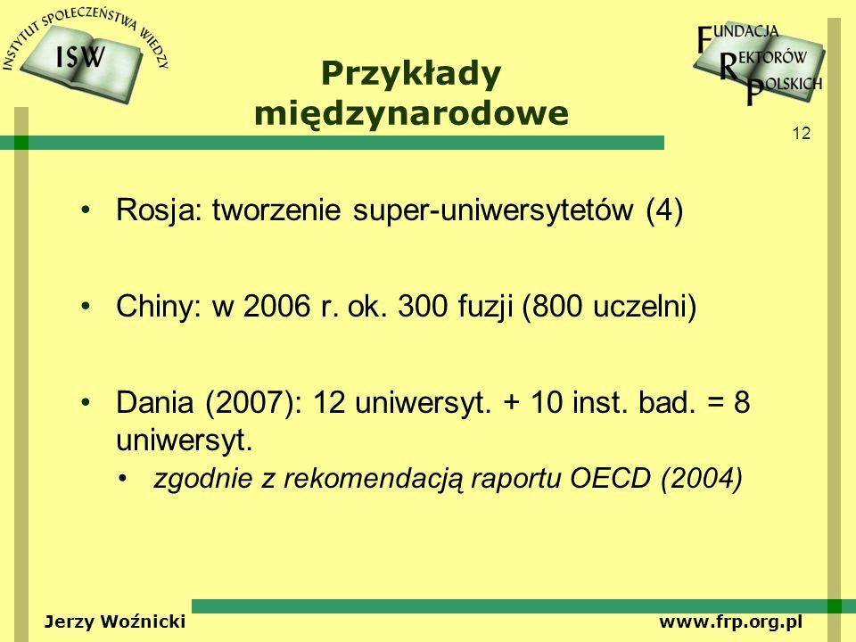 12 Jerzy Woźnicki www.frp.org.pl Przykłady międzynarodowe Rosja: tworzenie super-uniwersytetów (4) Chiny: w 2006 r. ok. 300 fuzji (800 uczelni) Dania