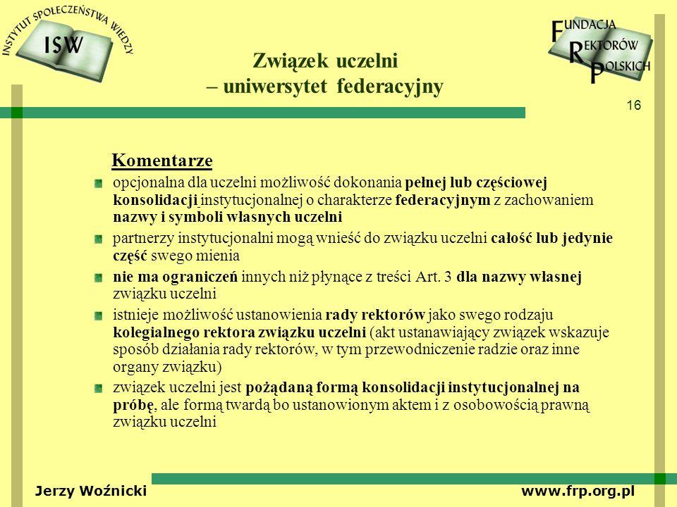 16 Jerzy Woźnicki www.frp.org.pl Związek uczelni – uniwersytet federacyjny Komentarze opcjonalna dla uczelni możliwość dokonania pełnej lub częściowej