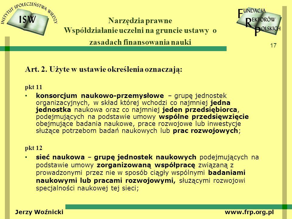 17 Jerzy Woźnicki www.frp.org.pl Narzędzia prawne Współdziałanie uczelni na gruncie ustawy o zasadach finansowania nauki Art. 2. Użyte w ustawie okreś