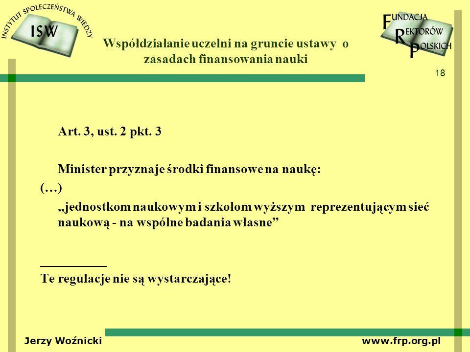 18 Jerzy Woźnicki www.frp.org.pl Współdziałanie uczelni na gruncie ustawy o zasadach finansowania nauki Art. 3, ust. 2 pkt. 3 Minister przyznaje środk