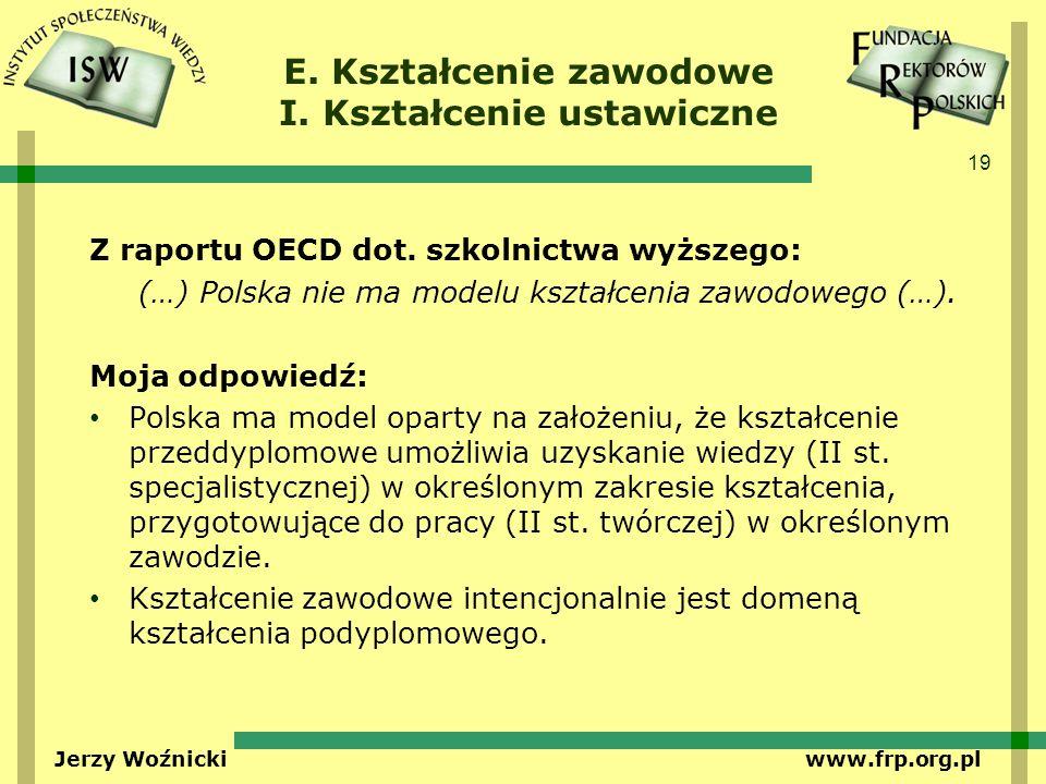 19 Jerzy Woźnicki www.frp.org.pl E. Kształcenie zawodowe I. Kształcenie ustawiczne Z raportu OECD dot. szkolnictwa wyższego: (…) Polska nie ma modelu