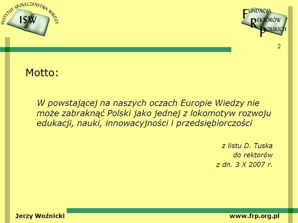 2 Jerzy Woźnicki www.frp.org.pl Motto: W powstającej na naszych oczach Europie Wiedzy nie może zabraknąć Polski jako jednej z lokomotyw rozwoju edukacji, nauki, innowacyjności i przedsiębiorczości z listu D.