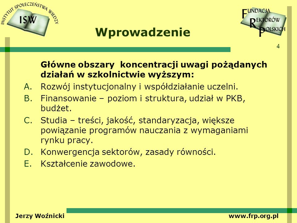 4 Jerzy Woźnicki www.frp.org.pl Wprowadzenie Główne obszary koncentracji uwagi pożądanych działań w szkolnictwie wyższym: A.Rozwój instytucjonalny i współdziałanie uczelni.