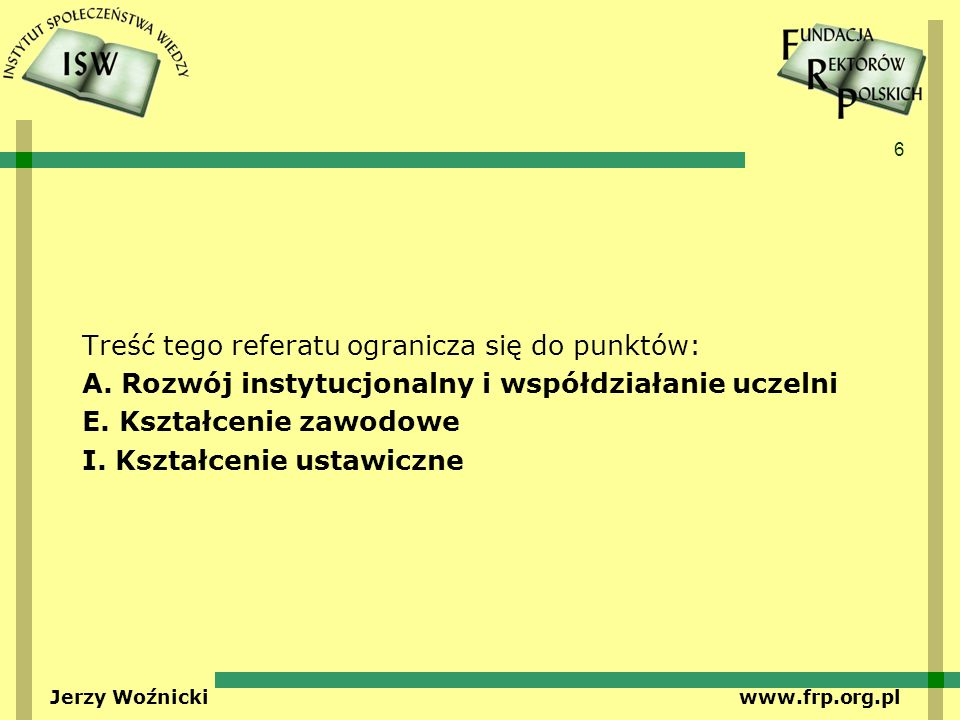6 Jerzy Woźnicki www.frp.org.pl Treść tego referatu ogranicza się do punktów: A. Rozwój instytucjonalny i współdziałanie uczelni E. Kształcenie zawodo