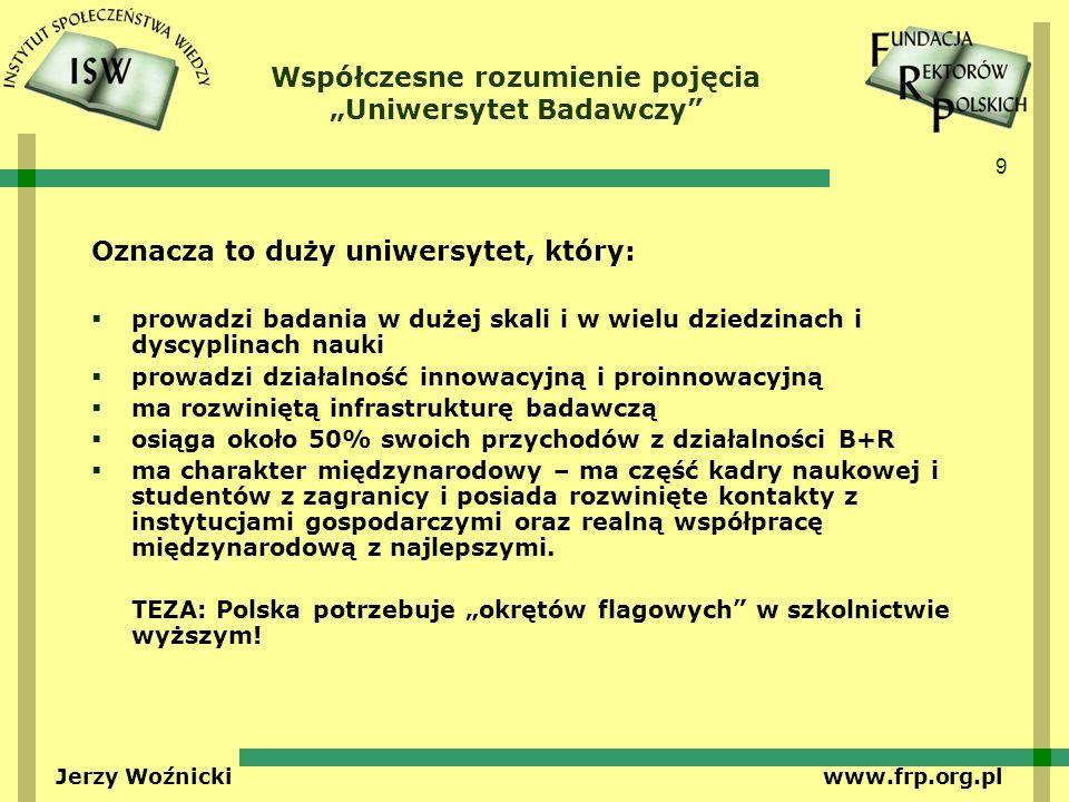 9 Jerzy Woźnicki www.frp.org.pl Współczesne rozumienie pojęcia Uniwersytet Badawczy Oznacza to duży uniwersytet, który: prowadzi badania w dużej skali