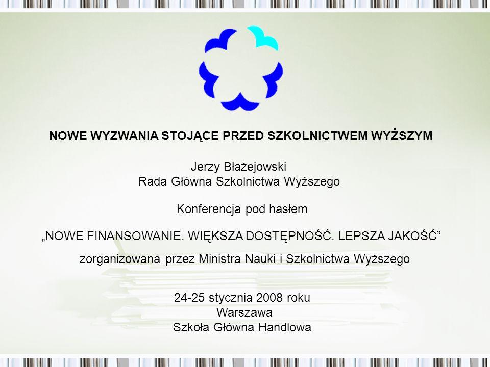 Jerzy Błażejowski Rada Główna Szkolnictwa Wyższego zorganizowana przez Ministra Nauki i Szkolnictwa Wyższego 24-25 stycznia 2008 roku Warszawa Szkoła Główna Handlowa NOWE WYZWANIA STOJĄCE PRZED SZKOLNICTWEM WYŻSZYM Konferencja pod hasłem NOWE FINANSOWANIE.