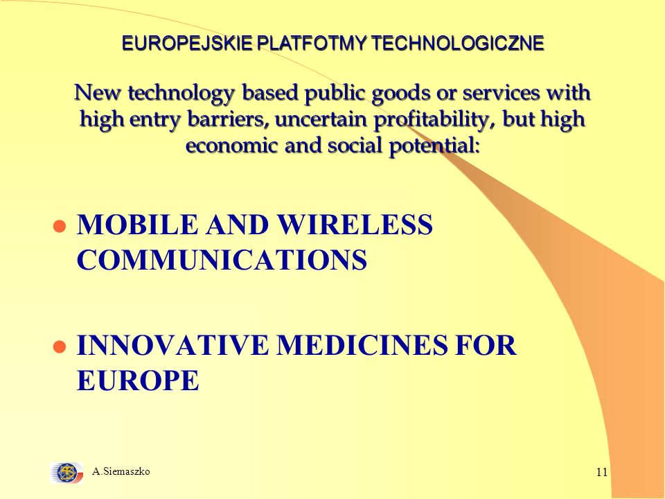 A.Siemaszko 11 New technology based public goods or services with high entry barriers, uncertain profitability, but high economic and social potential: l MOBILE AND WIRELESS COMMUNICATIONS l INNOVATIVE MEDICINES FOR EUROPE EUROPEJSKIE PLATFOTMY TECHNOLOGICZNE