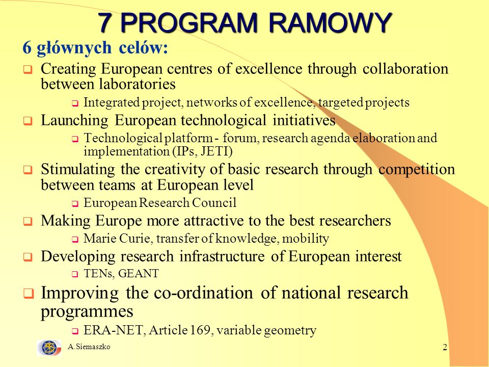 A.Siemaszko 2 7 PROGRAM RAMOWY 6 głównych celów: Creating European centres of excellence through collaboration between laboratories Integrated project, networks of excellence, targeted projects Launching European technological initiatives Technological platform - forum, research agenda elaboration and implementation (IPs, JETI) Stimulating the creativity of basic research through competition between teams at European level European Research Council Making Europe more attractive to the best researchers Marie Curie, transfer of knowledge, mobility Developing research infrastructure of European interest TENs, GEANT Improving the co-ordination of national research programmes ERA-NET, Article 169, variable geometry