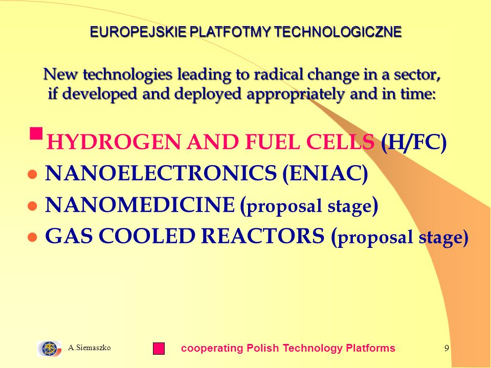 A.Siemaszko 9 New technologies leading to radical change in a sector, if developed and deployed appropriately and in time: HYDROGEN AND FUEL CELLS (H/FC) l NANOELECTRONICS (ENIAC) l NANOMEDICINE ( proposal stage ) l GAS COOLED REACTORS ( proposal stage) EUROPEJSKIE PLATFOTMY TECHNOLOGICZNE cooperating Polish Technology Platforms