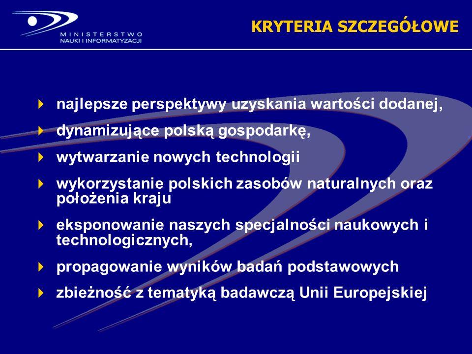 najlepsze perspektywy uzyskania wartości dodanej, dynamizujące polską gospodarkę, wytwarzanie nowych technologii wykorzystanie polskich zasobów naturalnych oraz położenia kraju eksponowanie naszych specjalności naukowych i technologicznych, propagowanie wyników badań podstawowych zbieżność z tematyką badawczą Unii Europejskiej KRYTERIA SZCZEGÓŁOWE