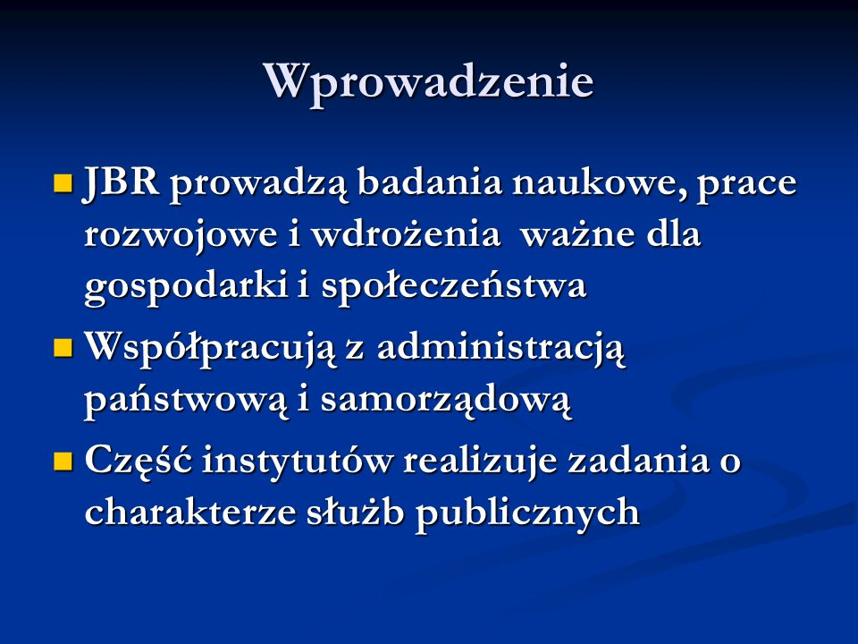 Wprowadzenie JBR prowadzą badania naukowe, prace rozwojowe i wdrożenia ważne dla gospodarki i społeczeństwa JBR prowadzą badania naukowe, prace rozwojowe i wdrożenia ważne dla gospodarki i społeczeństwa Współpracują z administracją państwową i samorządową Współpracują z administracją państwową i samorządową Część instytutów realizuje zadania o charakterze służb publicznych Część instytutów realizuje zadania o charakterze służb publicznych