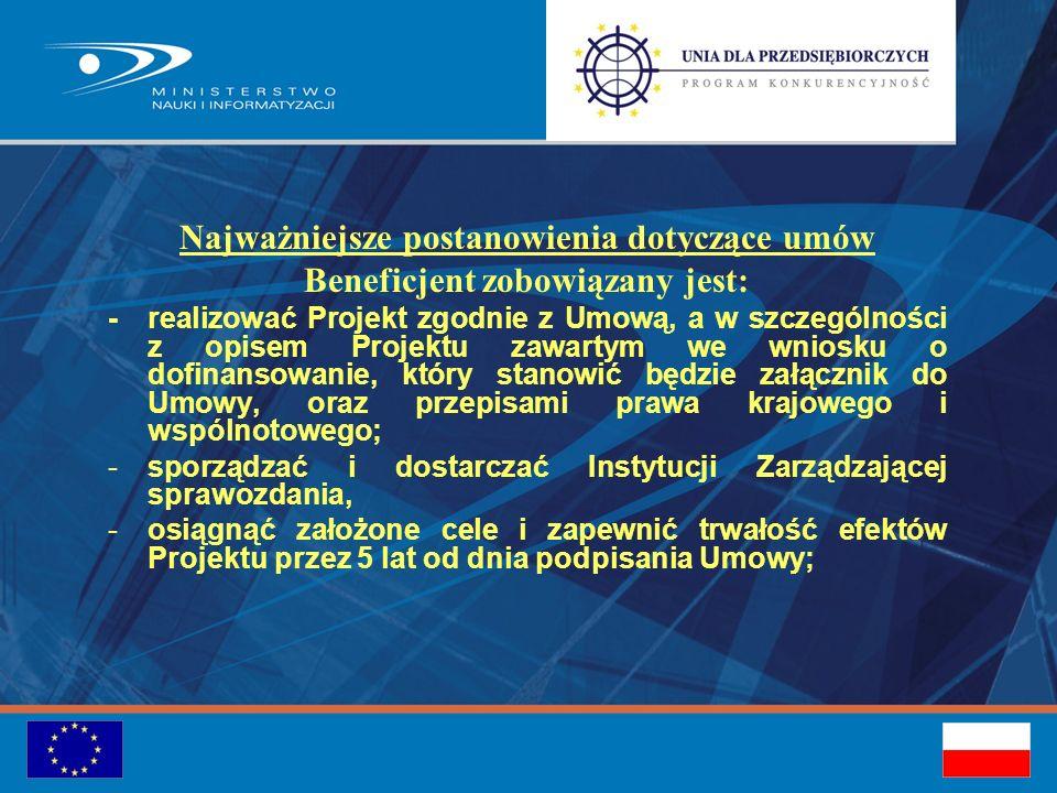 Najważniejsze postanowienia dotyczące umów Beneficjent zobowiązany jest: -realizować Projekt zgodnie z Umową, a w szczególności z opisem Projektu zawartym we wniosku o dofinansowanie, który stanowić będzie załącznik do Umowy, oraz przepisami prawa krajowego i wspólnotowego; -sporządzać i dostarczać Instytucji Zarządzającej sprawozdania, -osiągnąć założone cele i zapewnić trwałość efektów Projektu przez 5 lat od dnia podpisania Umowy;