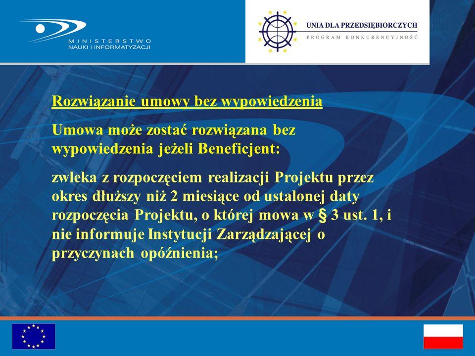 Rozwiązanie umowy bez wypowiedzenia Umowa może zostać rozwiązana bez wypowiedzenia jeżeli Beneficjent: zwleka z rozpoczęciem realizacji Projektu przez okres dłuższy niż 2 miesiące od ustalonej daty rozpoczęcia Projektu, o której mowa w § 3 ust.