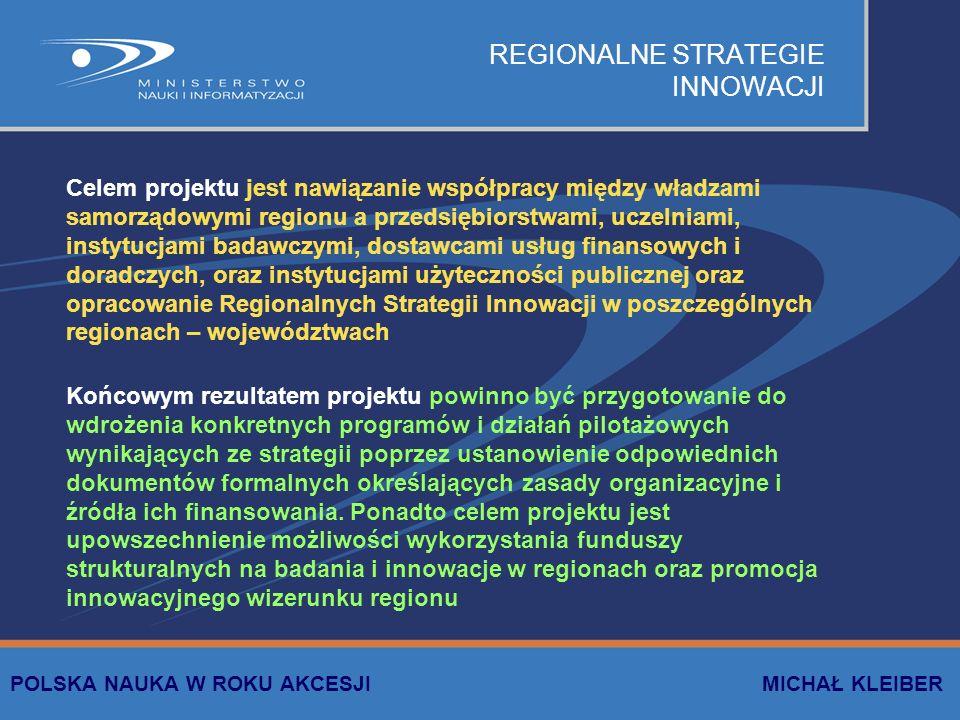 REGIONALNE STRATEGIE INNOWACJI Celem projektu jest nawiązanie współpracy między władzami samorządowymi regionu a przedsiębiorstwami, uczelniami, instytucjami badawczymi, dostawcami usług finansowych i doradczych, oraz instytucjami użyteczności publicznej oraz opracowanie Regionalnych Strategii Innowacji w poszczególnych regionach – województwach Końcowym rezultatem projektu powinno być przygotowanie do wdrożenia konkretnych programów i działań pilotażowych wynikających ze strategii poprzez ustanowienie odpowiednich dokumentów formalnych określających zasady organizacyjne i źródła ich finansowania.