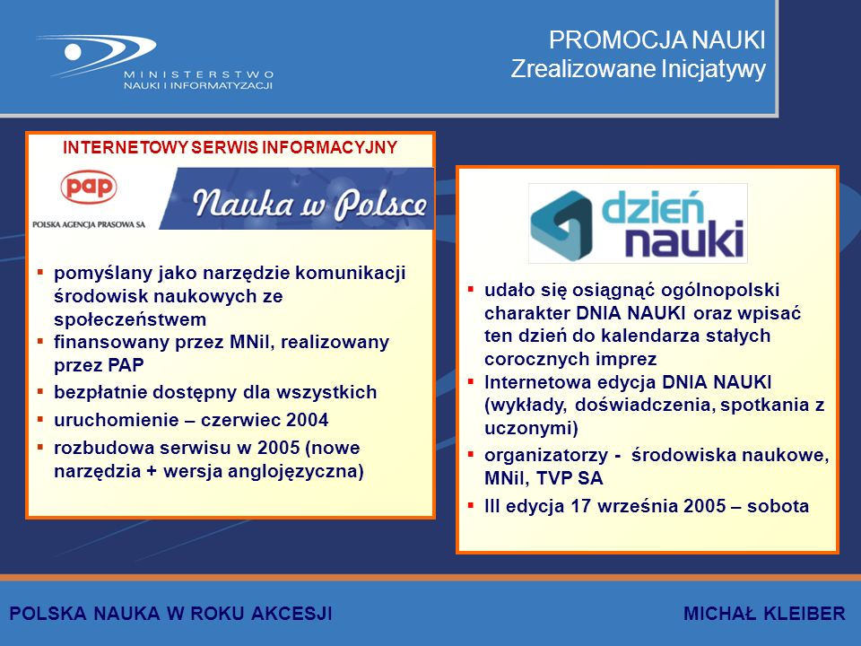 PROMOCJA NAUKI Zrealizowane Inicjatywy INTERNETOWY SERWIS INFORMACYJNY pomyślany jako narzędzie komunikacji środowisk naukowych ze społeczeństwem finansowany przez MNiI, realizowany przez PAP bezpłatnie dostępny dla wszystkich uruchomienie – czerwiec 2004 rozbudowa serwisu w 2005 (nowe narzędzia + wersja anglojęzyczna) udało się osiągnąć ogólnopolski charakter DNIA NAUKI oraz wpisać ten dzień do kalendarza stałych corocznych imprez Internetowa edycja DNIA NAUKI (wykłady, doświadczenia, spotkania z uczonymi) organizatorzy - środowiska naukowe, MNiI, TVP SA III edycja 17 września 2005 – sobota POLSKA NAUKA W ROKU AKCESJI MICHAŁ KLEIBER