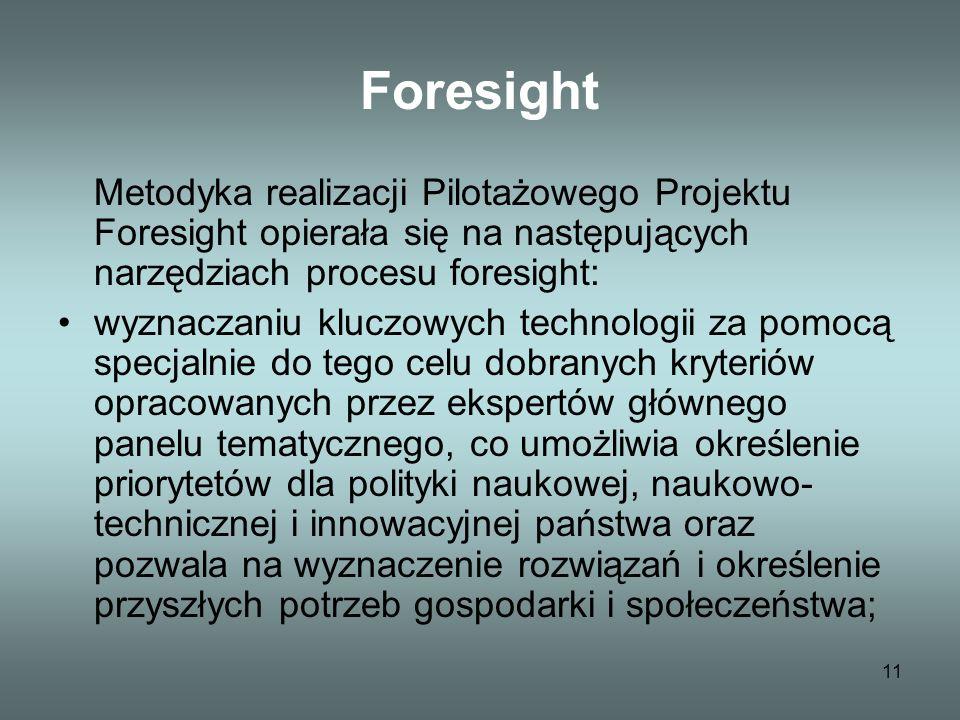 11 Foresight Metodyka realizacji Pilotażowego Projektu Foresight opierała się na następujących narzędziach procesu foresight: wyznaczaniu kluczowych technologii za pomocą specjalnie do tego celu dobranych kryteriów opracowanych przez ekspertów głównego panelu tematycznego, co umożliwia określenie priorytetów dla polityki naukowej, naukowo- technicznej i innowacyjnej państwa oraz pozwala na wyznaczenie rozwiązań i określenie przyszłych potrzeb gospodarki i społeczeństwa;
