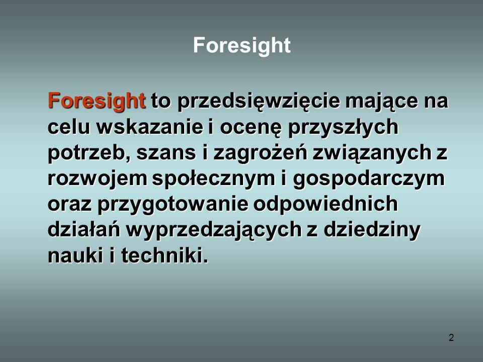 2 Foresight Foresight to przedsięwzięcie mające na celu wskazanie i ocenę przyszłych potrzeb, szans i zagrożeń związanych z rozwojem społecznym i gospodarczym oraz przygotowanie odpowiednich działań wyprzedzających z dziedziny nauki i techniki.