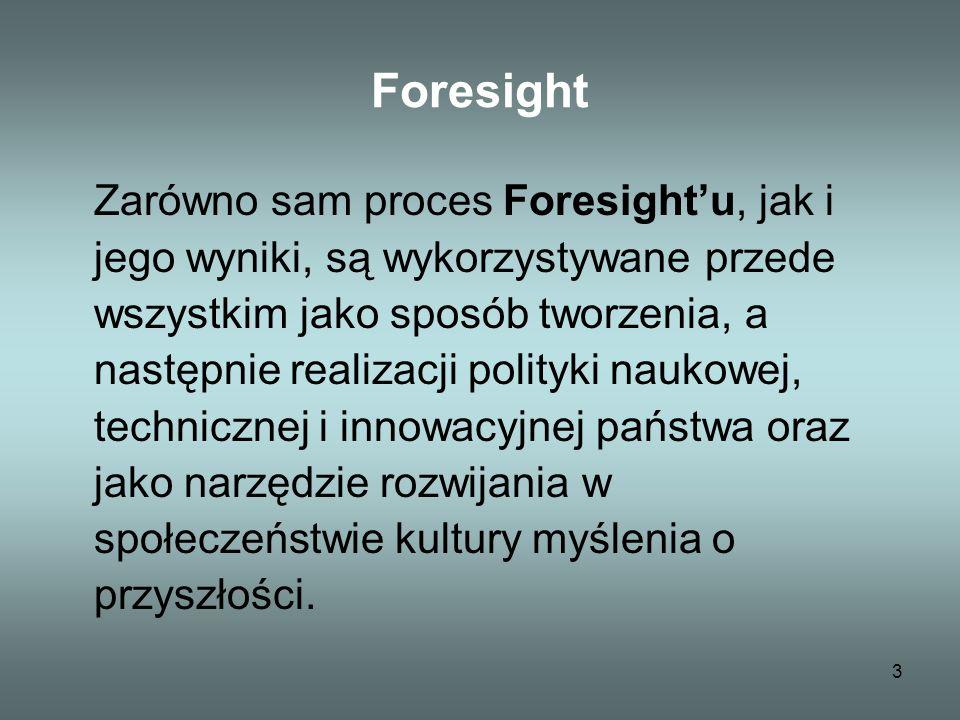 3 Foresight Zarówno sam proces Foresightu, jak i jego wyniki, są wykorzystywane przede wszystkim jako sposób tworzenia, a następnie realizacji polityki naukowej, technicznej i innowacyjnej państwa oraz jako narzędzie rozwijania w społeczeństwie kultury myślenia o przyszłości.