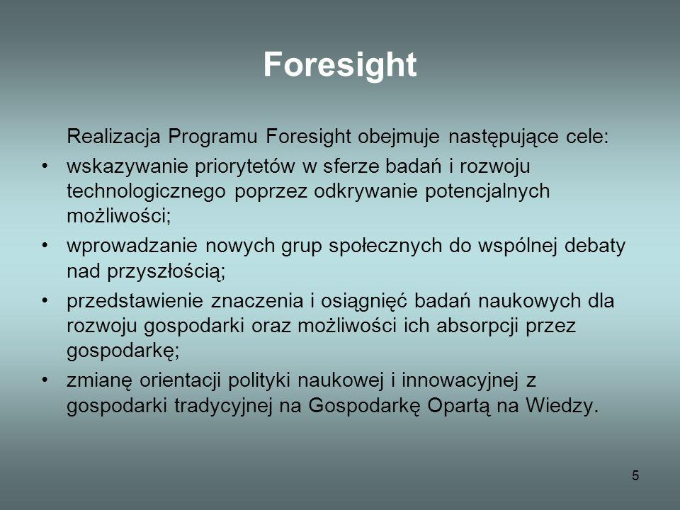 5 Foresight Realizacja Programu Foresight obejmuje następujące cele: wskazywanie priorytetów w sferze badań i rozwoju technologicznego poprzez odkrywanie potencjalnych możliwości; wprowadzanie nowych grup społecznych do wspólnej debaty nad przyszłością; przedstawienie znaczenia i osiągnięć badań naukowych dla rozwoju gospodarki oraz możliwości ich absorpcji przez gospodarkę; zmianę orientacji polityki naukowej i innowacyjnej z gospodarki tradycyjnej na Gospodarkę Opartą na Wiedzy.