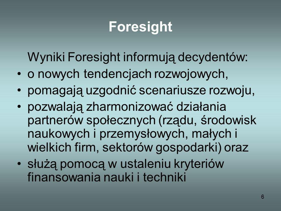 6 Foresight Wyniki Foresight informują decydentów: o nowych tendencjach rozwojowych, pomagają uzgodnić scenariusze rozwoju, pozwalają zharmonizować działania partnerów społecznych (rządu, środowisk naukowych i przemysłowych, małych i wielkich firm, sektorów gospodarki) oraz służą pomocą w ustaleniu kryteriów finansowania nauki i techniki