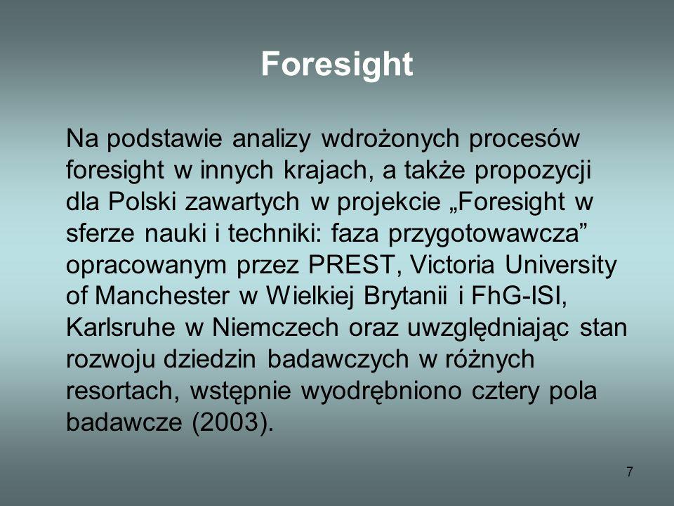 7 Foresight Na podstawie analizy wdrożonych procesów foresight w innych krajach, a także propozycji dla Polski zawartych w projekcie Foresight w sferze nauki i techniki: faza przygotowawcza opracowanym przez PREST, Victoria University of Manchester w Wielkiej Brytanii i FhG-ISI, Karlsruhe w Niemczech oraz uwzględniając stan rozwoju dziedzin badawczych w różnych resortach, wstępnie wyodrębniono cztery pola badawcze (2003).