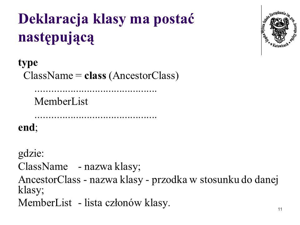 11 Deklaracja klasy ma postać następującą type ClassName = class (AncestorClass)............................................. MemberList..............