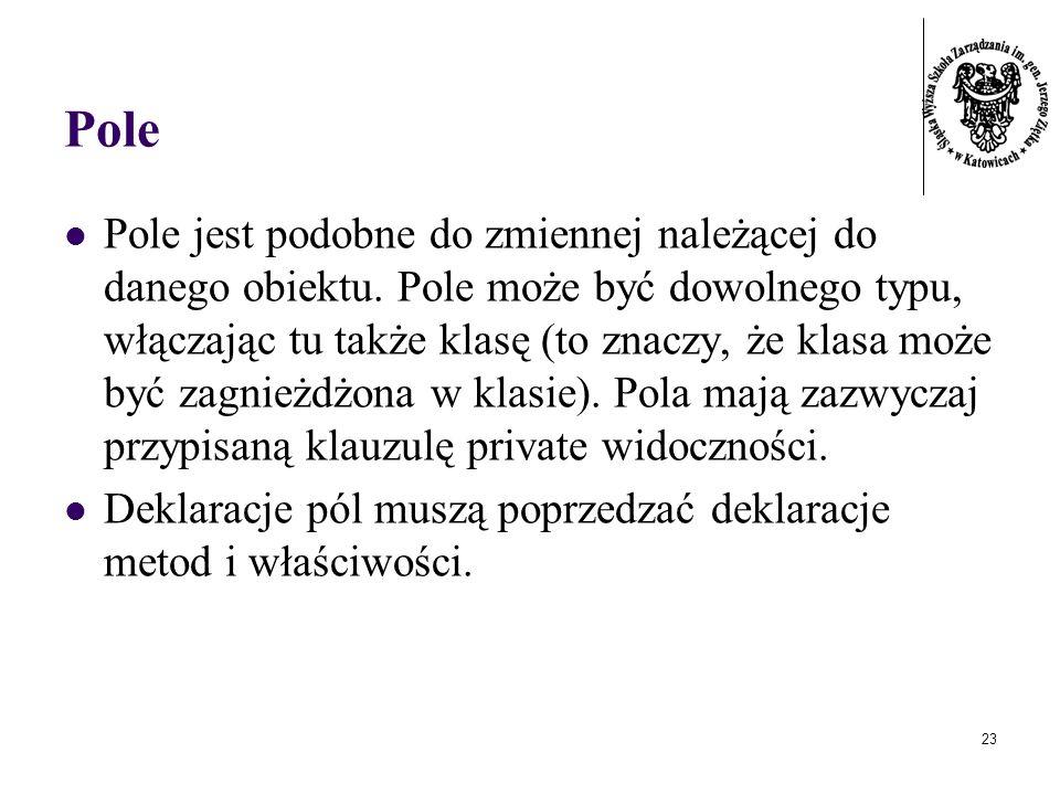 23 Pole Pole jest podobne do zmiennej należącej do danego obiektu. Pole może być dowolnego typu, włączając tu także klasę (to znaczy, że klasa może by