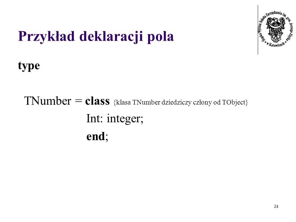 24 Przykład deklaracji pola type TNumber = class {klasa TNumber dziedziczy człony od TObject} Int: integer; end;