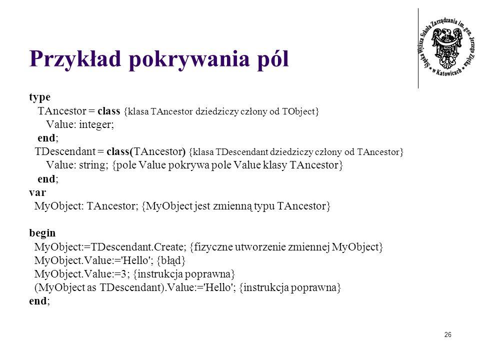 26 Przykład pokrywania pól type TAncestor = class {klasa TAncestor dziedziczy człony od TObject} Value: integer; end; TDescendant = class(TAncestor) {