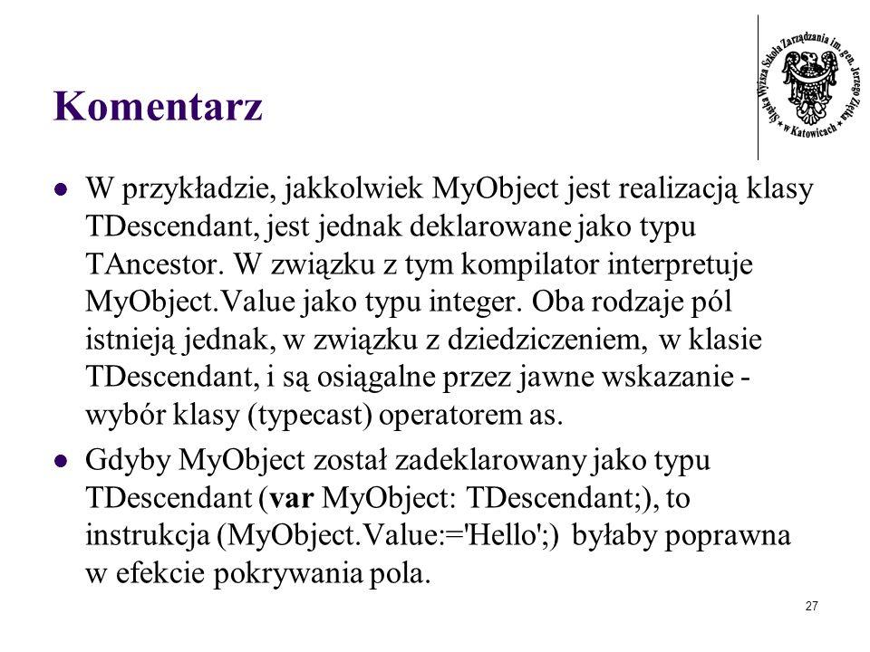 27 Komentarz W przykładzie, jakkolwiek MyObject jest realizacją klasy TDescendant, jest jednak deklarowane jako typu TAncestor. W związku z tym kompil