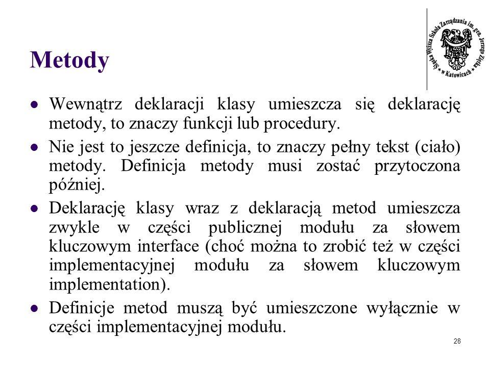 28 Metody Wewnątrz deklaracji klasy umieszcza się deklarację metody, to znaczy funkcji lub procedury. Nie jest to jeszcze definicja, to znaczy pełny t