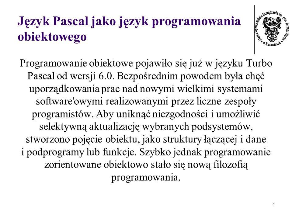 3 Język Pascal jako język programowania obiektowego Programowanie obiektowe pojawiło się już w języku Turbo Pascal od wersji 6.0. Bezpośrednim powodem