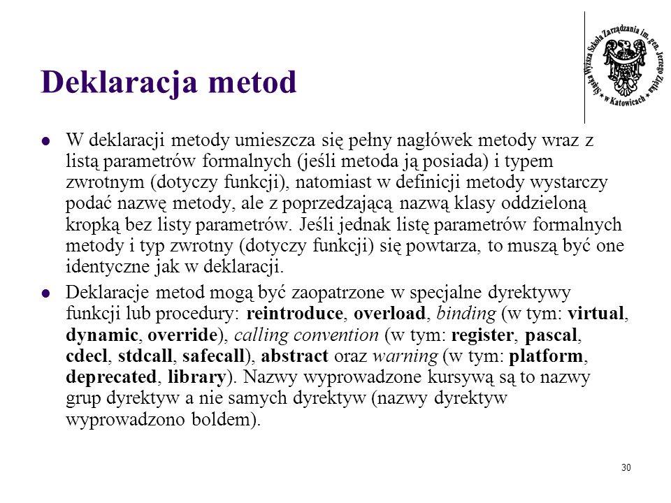 30 Deklaracja metod W deklaracji metody umieszcza się pełny nagłówek metody wraz z listą parametrów formalnych (jeśli metoda ją posiada) i typem zwrot
