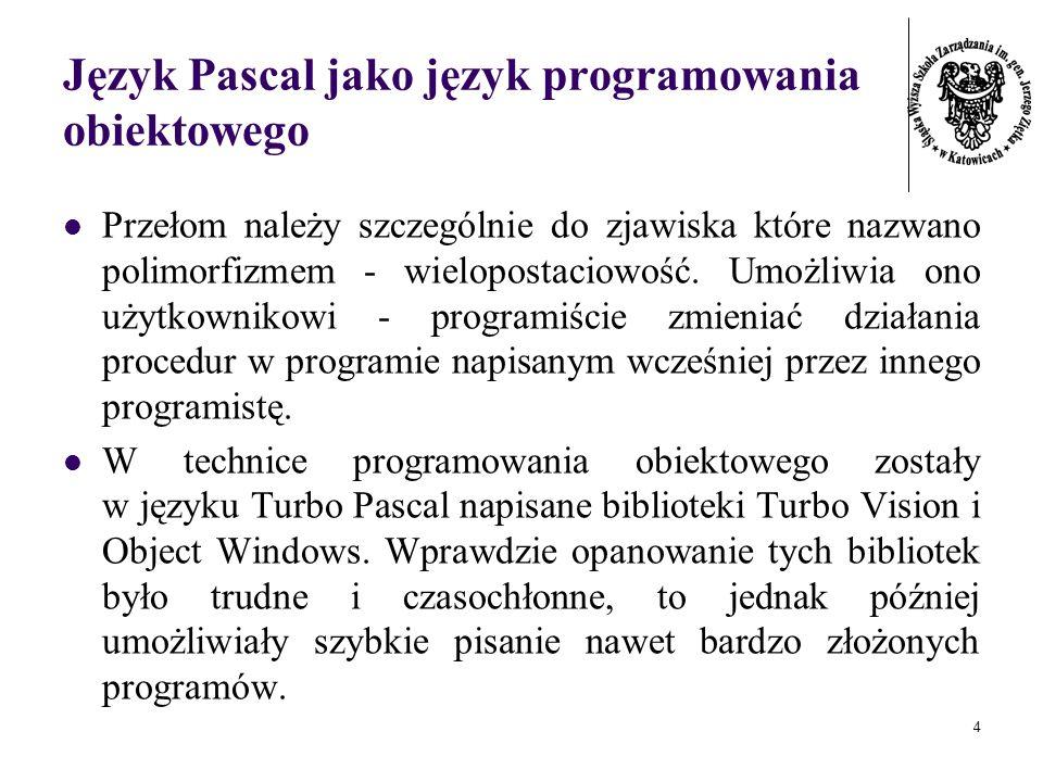 4 Język Pascal jako język programowania obiektowego Przełom należy szczególnie do zjawiska które nazwano polimorfizmem - wielopostaciowość. Umożliwia