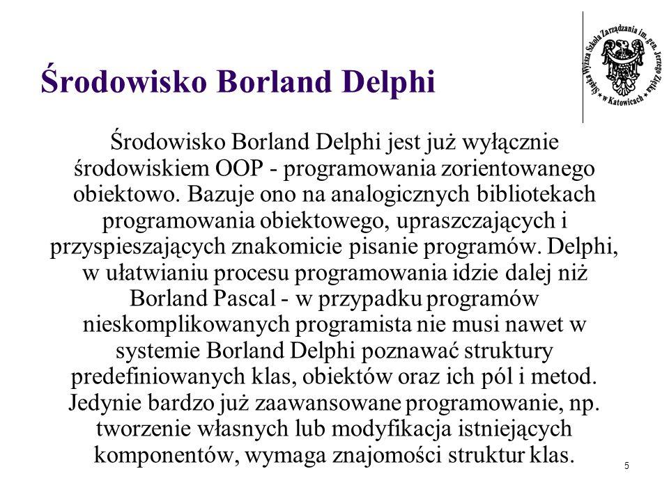 5 Środowisko Borland Delphi Środowisko Borland Delphi jest już wyłącznie środowiskiem OOP - programowania zorientowanego obiektowo. Bazuje ono na anal