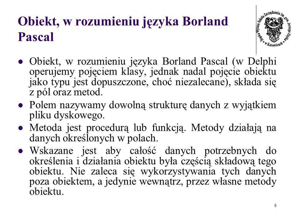6 Obiekt, w rozumieniu języka Borland Pascal Obiekt, w rozumieniu języka Borland Pascal (w Delphi operujemy pojęciem klasy, jednak nadal pojęcie obiek