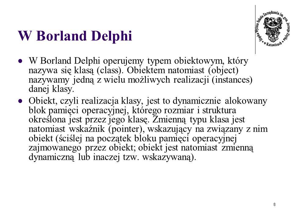 8 W Borland Delphi W Borland Delphi operujemy typem obiektowym, który nazywa się klasą (class). Obiektem natomiast (object) nazywamy jedną z wielu moż
