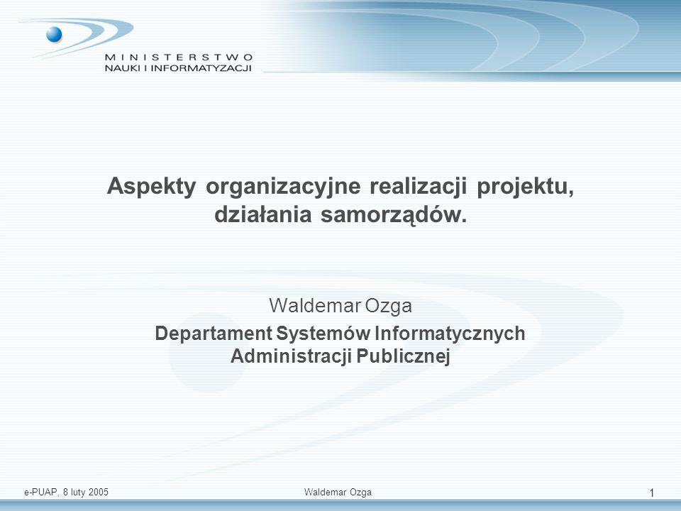 e-PUAP, 8 luty 2005 Waldemar Ozga 1 Aspekty organizacyjne realizacji projektu, działania samorządów. Waldemar Ozga Departament Systemów Informatycznyc